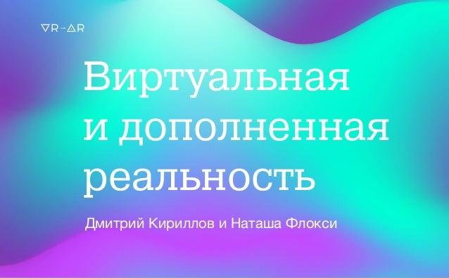Виртуальная и дополненная реальность Дмитрий Кириллов и Наташа Флокси