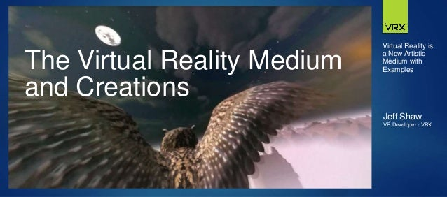 The Virtual Reality Medium and Creations Jeff Shaw VR Developer - VRX Virtual Reality is a New Artistic Medium with Exampl...