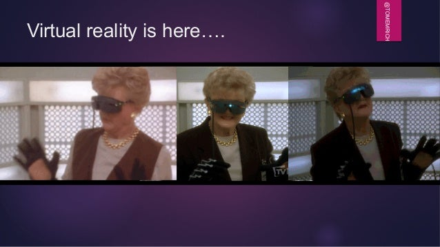 @TOMEMRICH Virtual reality is here….