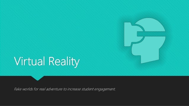 Virtual Reality Fake worlds for real adventure to increase student engagement.
