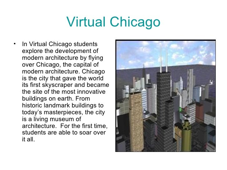 Virtual Chicago <ul><li>In Virtual Chicago students explore the development of modern architecture by flying over Chicago,...