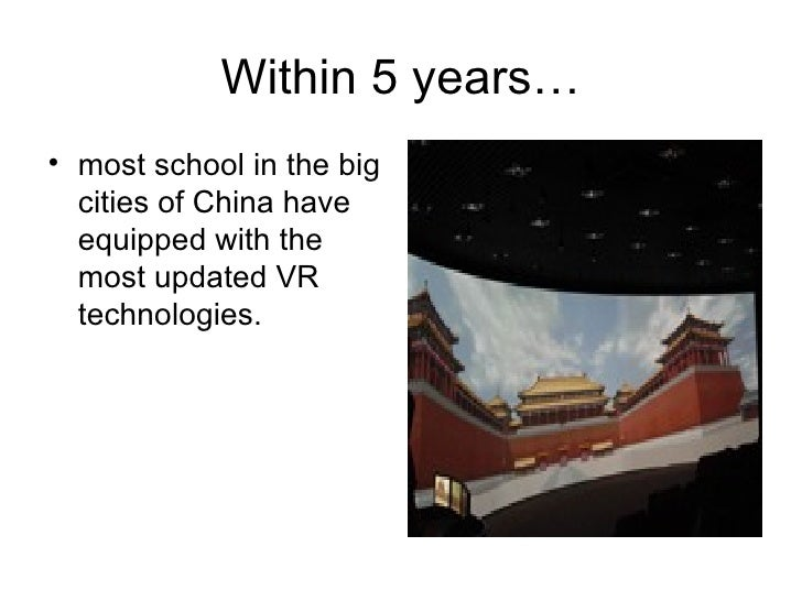 Within 5 years… <ul><li>most school in the big cities of China have equipped with the most updated VR technologies.  </li>...