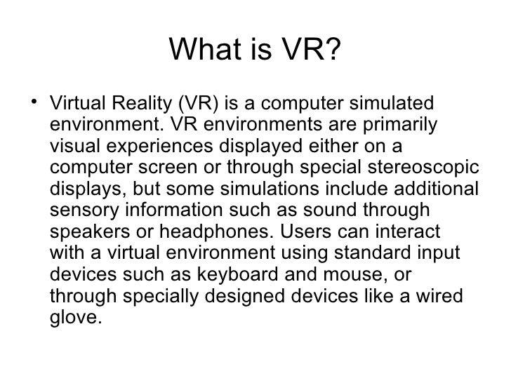 What is VR? <ul><li>Virtual Reality (VR) is a computer simulated environment. VR environments are primarily visual experie...