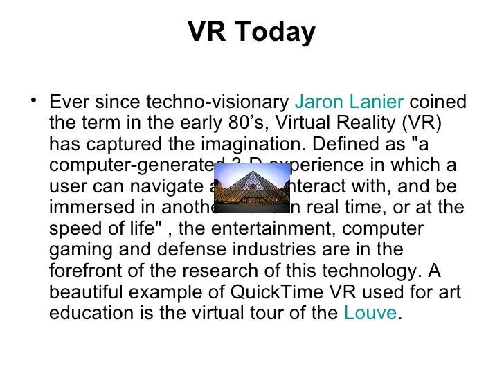 VR Today <ul><li>Ever since techno-visionary  Jaron  Lanier  coined the term in the early 80's, Virtual Reality (VR) has c...