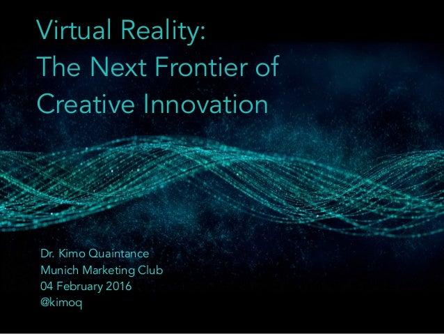 Virtual Reality: The Next Frontier of Creative Innovation Dr. Kimo Quaintance Munich Marketing Club 04 February 2016 @kimoq
