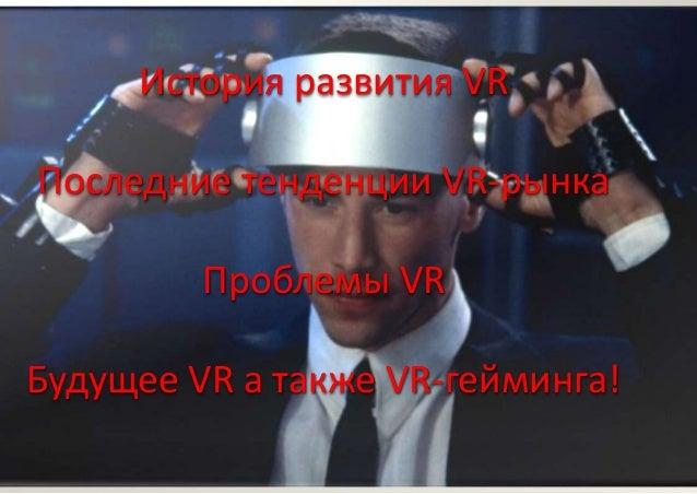 История развития VR Последние тенденции VR-рынка Проблемы VR Будущее VR а также VR-гейминга!