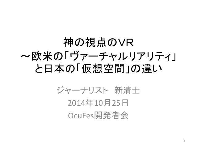 神の視点のVR  〜欧米の「ヴァーチャルリアリティ」  と日本の「仮想空間」の違い  ジャーナリスト新清士  2014年10月25日  OcuFes開発者会  1