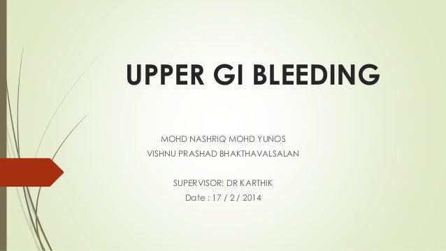 UPPER GI BLEEDING MOHD NASHRIQ MOHD YUNOS VISHNU PRASHAD BHAKTHAVALSALAN SUPERVISOR: DR KARTHIK Date : 17 / 2 / 2014