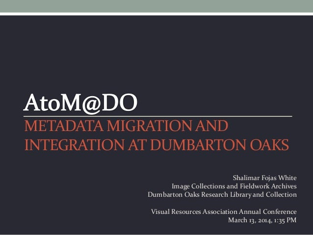 METADATA MIGRATION AND INTEGRATION AT DUMBARTON OAKS Shalimar Fojas White Image Collections and Fieldwork Archives Dumbart...