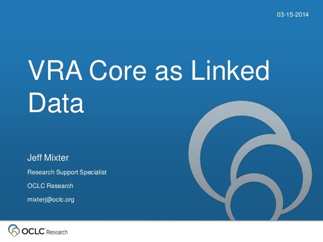 VRA Core as Linked Data 03-15-2014 Jeff Mixter Research Support Specialist OCLC Research mixterj@oclc.org
