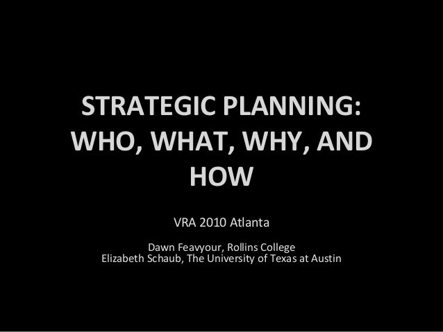 STRATEGIC PLANNING: WHO, WHAT, WHY, AND HOW VRA 2010 Atlanta Dawn Feavyour, Rollins College Elizabeth Schaub, The Universi...