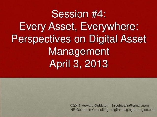 Session #4:Every Asset, Everywhere:Perspectives on Digital AssetManagementApril 3, 2013©2013 Howard Goldstein hrgoldstein@...