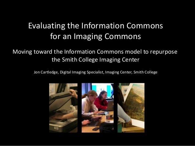 Evaluating the Information Commonsfor an Imaging CommonsMoving toward the Information Commons model to repurposethe Smith ...