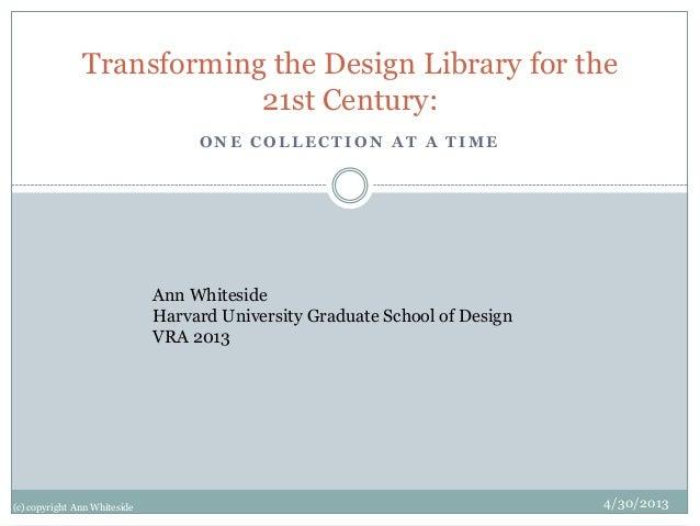 O N E C O L L E C T I O N A T A T I M ETransforming the Design Library for the21st Century:Ann WhitesideHarvard University...