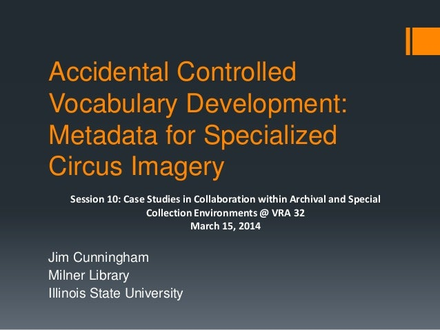 Accidental Controlled Vocabulary Development: Metadata for Specialized Circus Imagery Jim Cunningham Milner Library Illino...