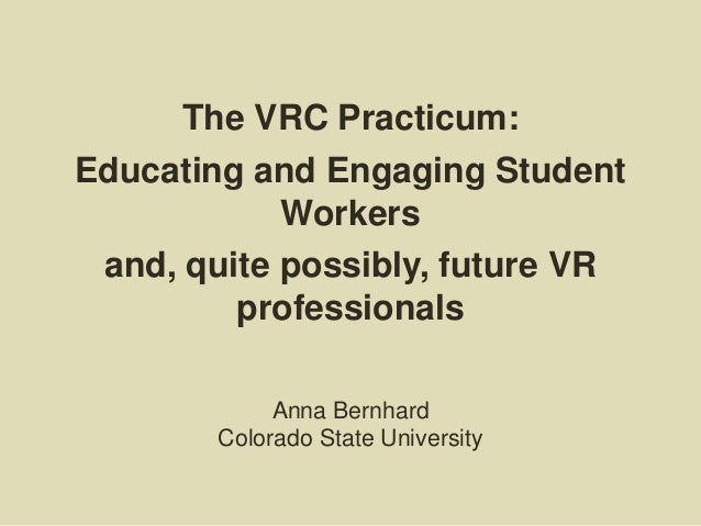 The VRC Practicum: Educating and Engaging Student Workers and, quite possibly, future VR professionals Anna Bernhard Color...