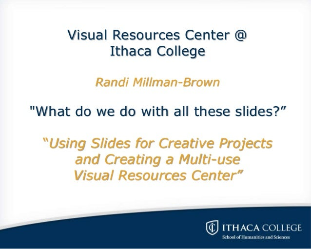 """Visual Resources Center @ Ithaca College Randi Millman-Brown """"What do we do with all these slides?"""" """"Using Slides for Crea..."""
