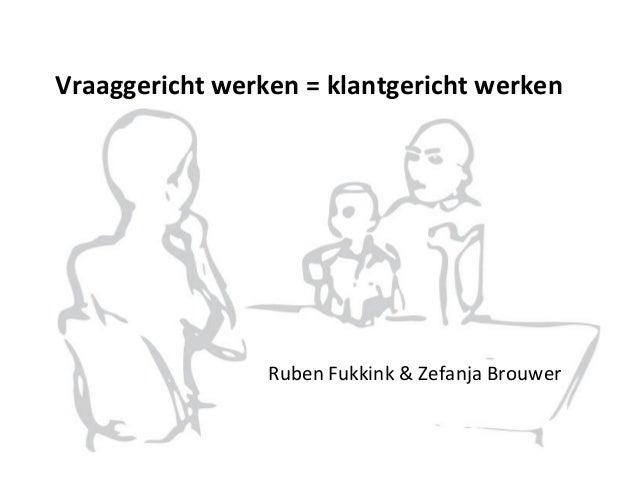Vraaggericht werken = klantgericht werken Ruben Fukkink & Zefanja Brouwer