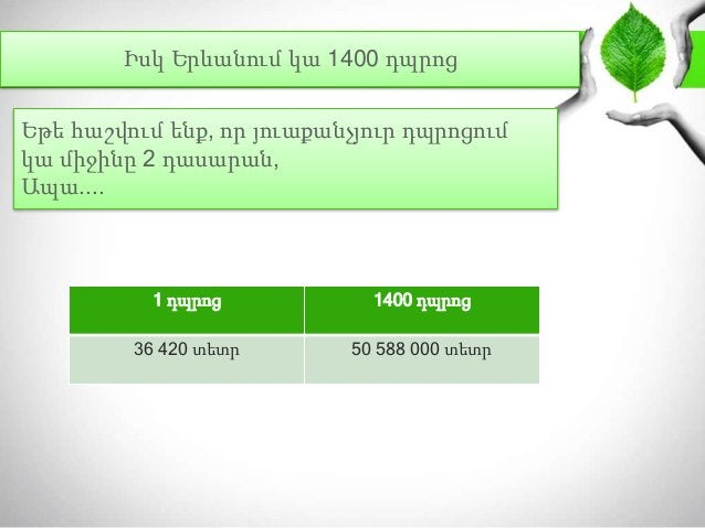 Իսկ Երևանում կա 1400 դպրոց 1 դպրոց 1400 դպրոց 36 420 տետր 50 588 000 տետր Եթե հաշվում ենք, որ յուաքանչյուր դպրոցում կա միջ...