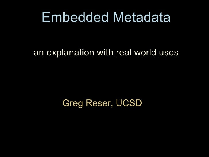 Embedded Metadata Greg Reser, UCSD  an explanation with real world uses