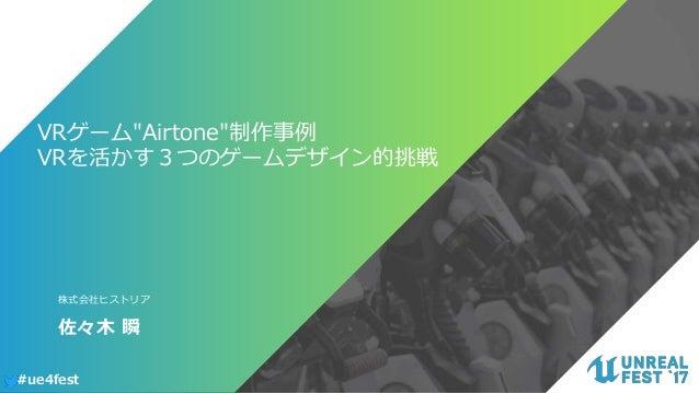 "#ue4fest VRゲーム""Airtone""制作事例 VRを活かす3つのゲームデザイン的挑戦 佐々木 瞬 株式会社ヒストリア"