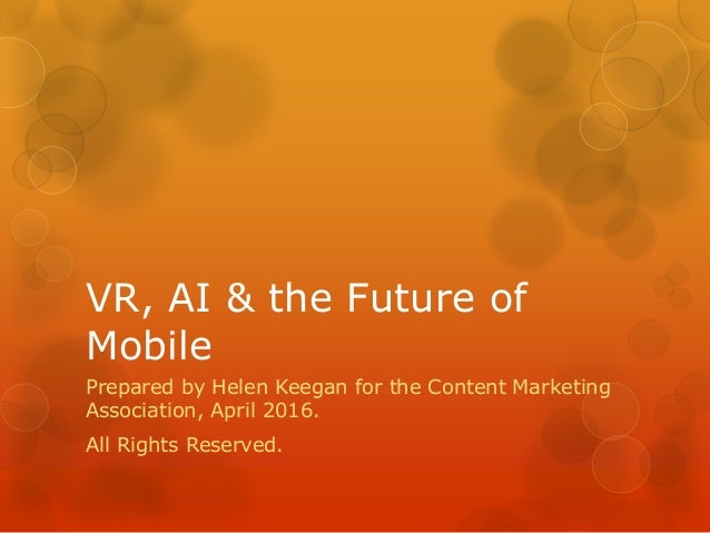 VR, AI & the Future of Mobile Prepared by Helen Keegan for the Content Marketing Association, April 2016. All Rights Reser...