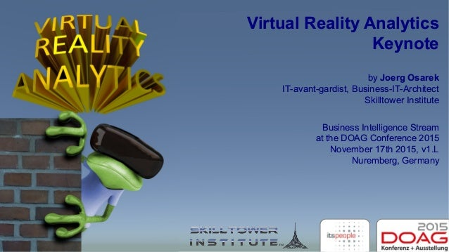 Virtual Reality Analytics Keynote by Joerg Osarek IT-avant-gardist, Business-IT-Architect Skilltower Institute Business In...