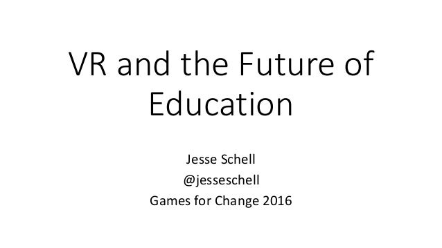 VR and the Future of Education Jesse Schell @jesseschell Games for Change 2016