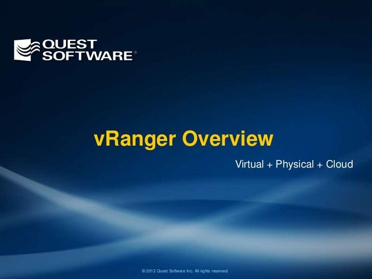 vRanger Overview                                                      Virtual + Physical + Cloud    © 2012 Quest Software ...