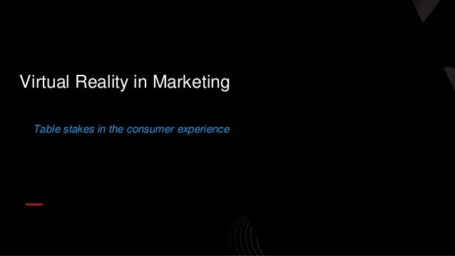 Table stakes in the consumer experience Virtual Reality in Marketing