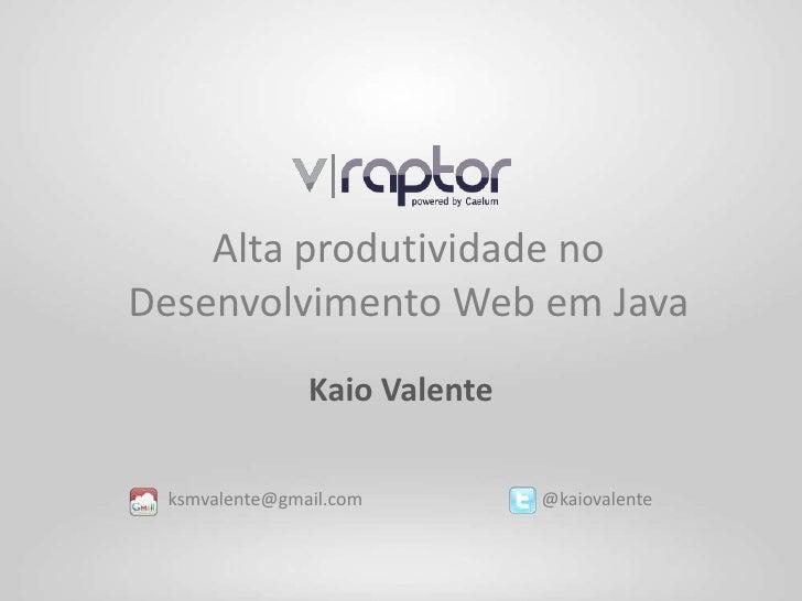 Alta produtividade noDesenvolvimento Web em Java               Kaio Valente ksmvalente@gmail.com         @kaiovalente
