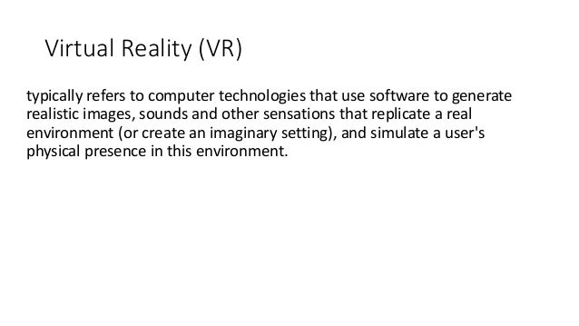 Virtual Reality (VR) typically refers to computer technologies that use software to generate realistic images, sounds and ...