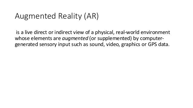 Augmented Reality (AR) is a live direct or indirect view of a physical, real-world environment whose elements are augmente...