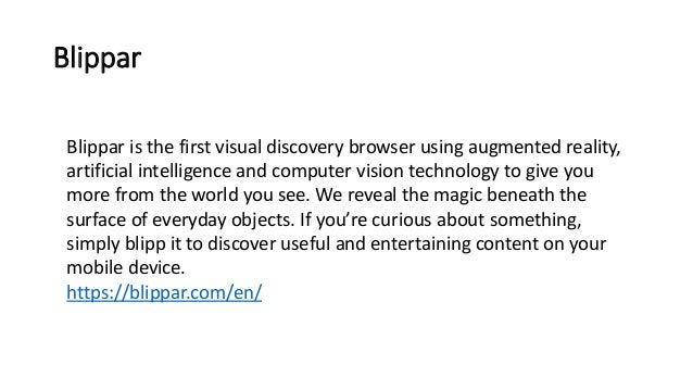 Blippar Blippar is the first visual discovery browser using augmented reality, artificial intelligence and computer vision...