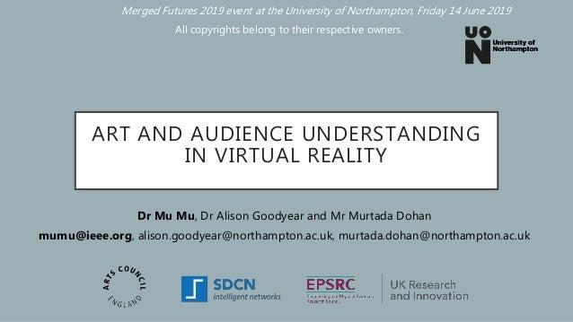 ART AND AUDIENCE UNDERSTANDING IN VIRTUAL REALITY Dr Mu Mu, Dr Alison Goodyear and Mr Murtada Dohan mumu@ieee.org, alison....