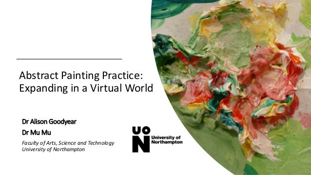 Abstract Painting Practice: Expanding in a Virtual World Dr Alison Goodyear Dr Mu Mu Faculty of Arts, Science and Technolo...