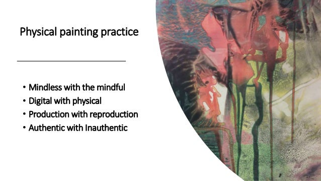Physical painting practice • Mindless with the mindful • Digital with physical • Production with reproduction • Authentic ...