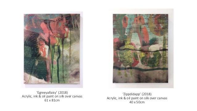 'Egreeyallaisy' (2018) Acrylic, ink & oil paint on silk over canvas 61 x 81cm 'Zippdidapp' (2018) Acrylic, ink & oil paint...