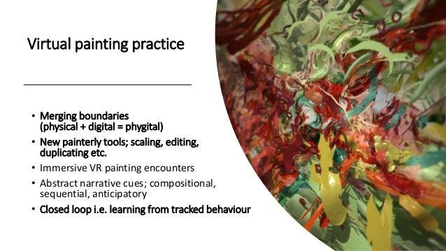 • Merging boundaries (physical + digital = phygital) • New painterly tools; scaling, editing, duplicating etc. • Immersive...