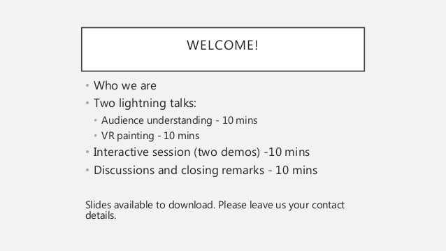 WELCOME! • Who we are • Two lightning talks: • Audience understanding - 10 mins • VR painting - 10 mins • Interactive sess...