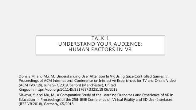 TALK 1 UNDERSTAND YOUR AUDIENCE: HUMAN FACTORS IN VR Dohan, M. and Mu, M., Understanding User Attention In VR Using Gaze C...