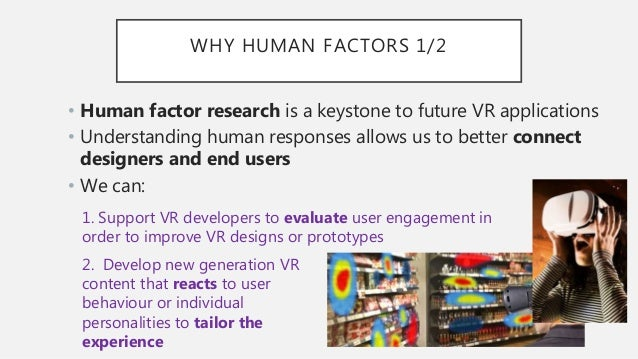 WHY HUMAN FACTORS 1/2 • Human factor research is a keystone to future VR applications • Understanding human responses allo...