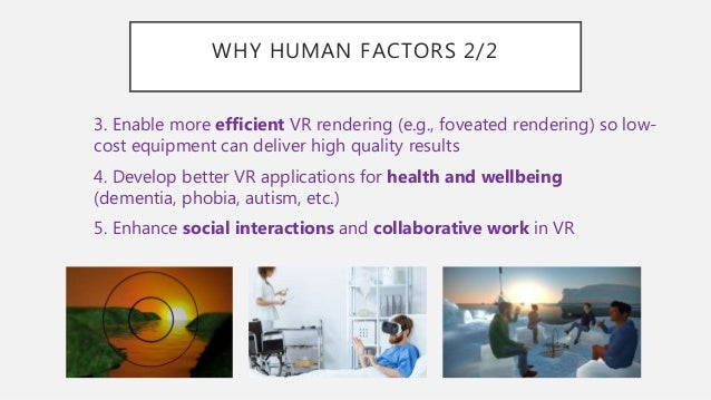 WHY HUMAN FACTORS 2/2 3. Enable more efficient VR rendering (e.g., foveated rendering) so low- cost equipment can deliver ...