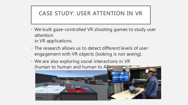 CASE STUDY: USER ATTENTION IN VR • We built gaze-controlled VR shooting games to study user attention in VR applications. ...