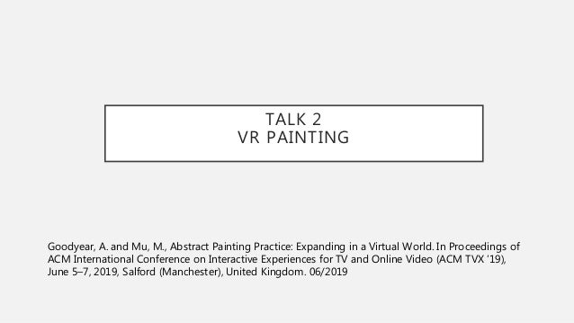 TALK 2 VR PAINTING Goodyear, A. and Mu, M., Abstract Painting Practice: Expanding in a Virtual World. In Proceedings of AC...