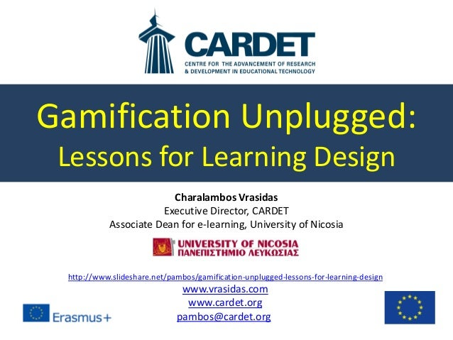 Gamification Unplugged: Lessons for Learning Design Charalambos Vrasidas Executive Director, CARDET Associate Dean for e-l...