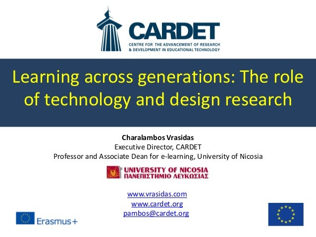 Learning across generations: The role of technology and design research Charalambos Vrasidas Executive Director, CARDET Pr...
