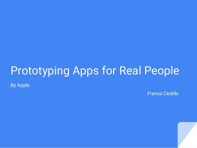 Prototyping Apps for Real People By Apple Franco Cedillo