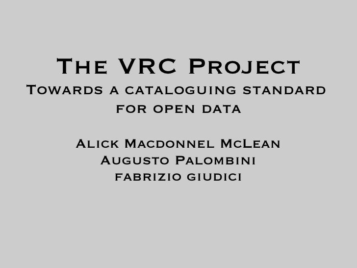 The VRC Project Towards a cataloguing standard          for open data     Alick Macdonnel McLean        Augusto Palombini ...