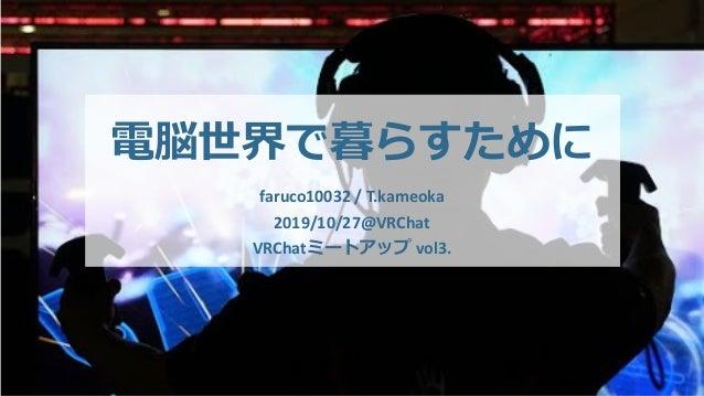 電脳世界で暮らすために faruco10032 / T.kameoka 2019/10/27@VRChat VRChatミートアップ vol3.